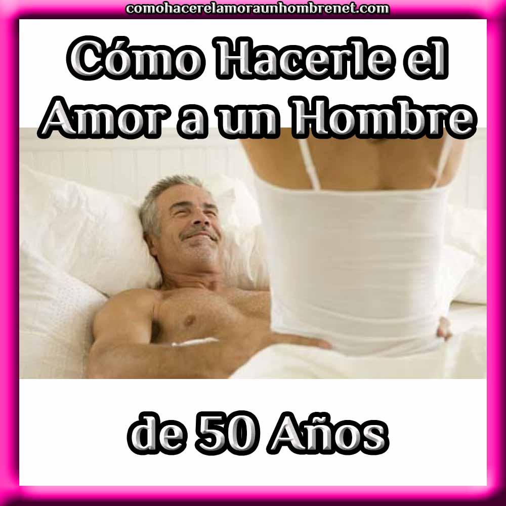 Cómo Hacerle El Amor A Un Hombre De 50 Añosenero 72020